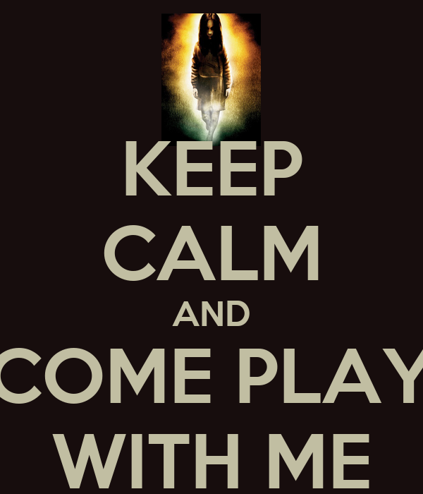 KEEP CALM AND COME PLAY WITH ME
