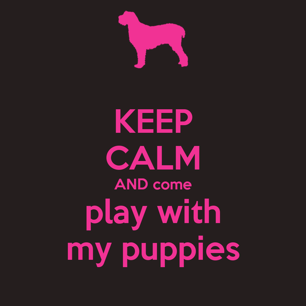 KEEP CALM AND come play with my puppies