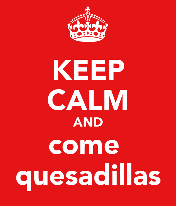 KEEP CALM AND come  quesadillas