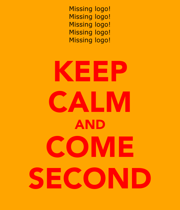KEEP CALM AND COME SECOND