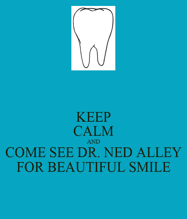 KEEP CALM AND COME SEE DR. NED ALLEY FOR BEAUTIFUL SMILE