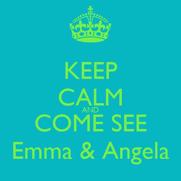 KEEP CALM AND COME SEE Emma & Angela
