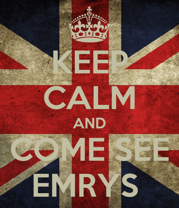 KEEP CALM AND COME SEE EMRYS