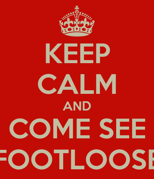 KEEP CALM AND COME SEE FOOTLOOSE