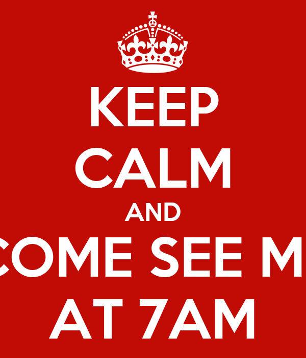 KEEP CALM AND COME SEE ME AT 7AM