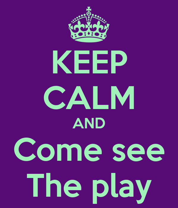KEEP CALM AND Come see The play