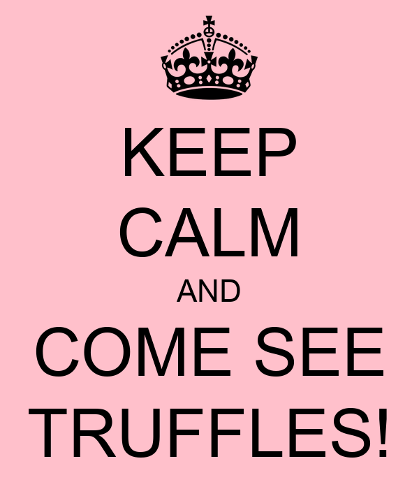KEEP CALM AND COME SEE TRUFFLES!