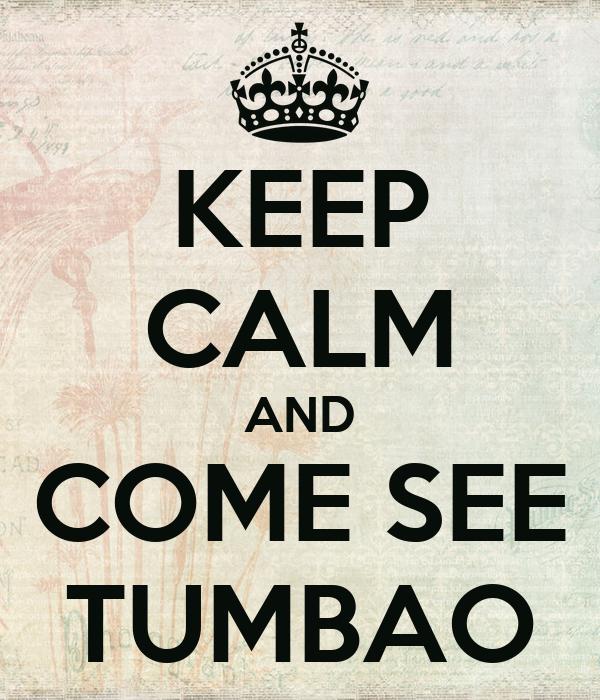 KEEP CALM AND COME SEE TUMBAO
