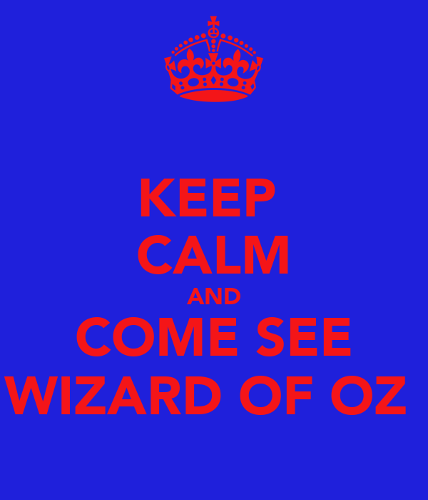KEEP  CALM AND COME SEE WIZARD OF OZ