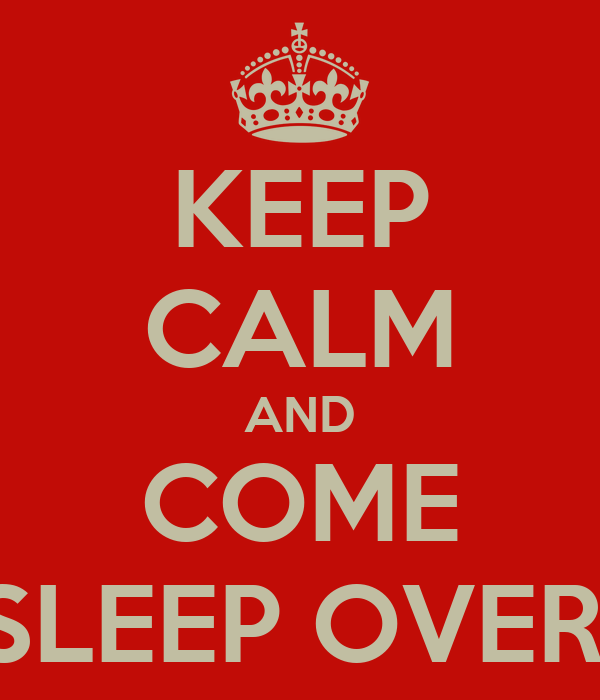 KEEP CALM AND COME SLEEP OVER!