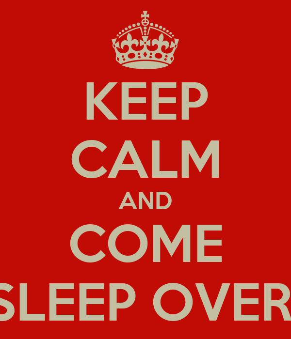 KEEP CALM AND COME SLEEP OVER!