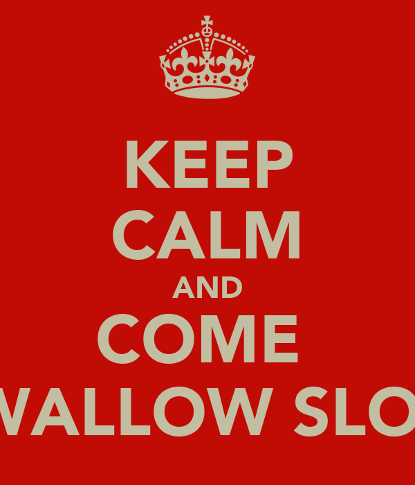 KEEP CALM AND COME  SWALLOW SLOW