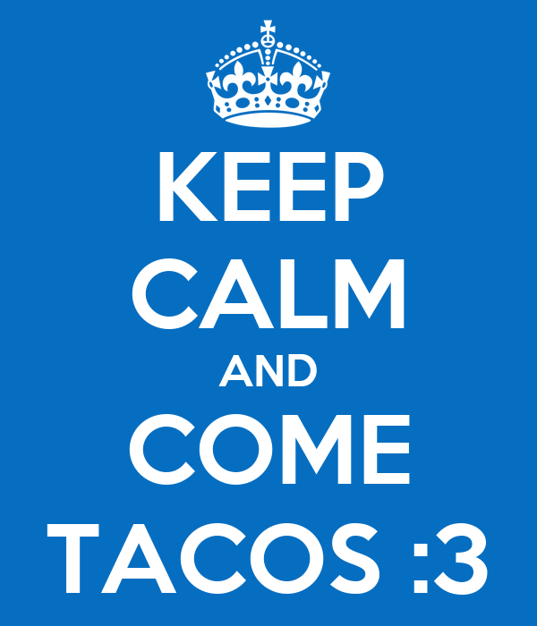 KEEP CALM AND COME TACOS :3