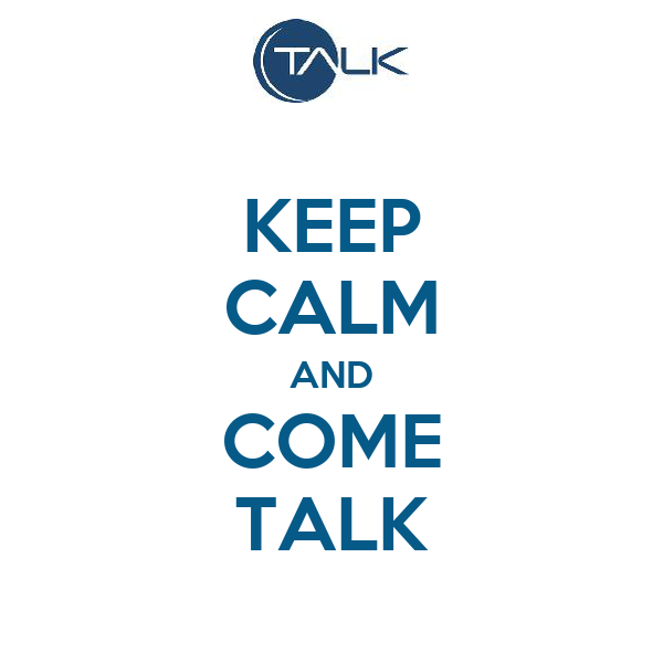 KEEP CALM AND COME TALK