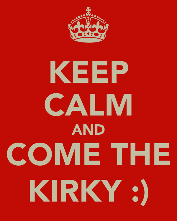KEEP CALM AND COME THE KIRKY :)