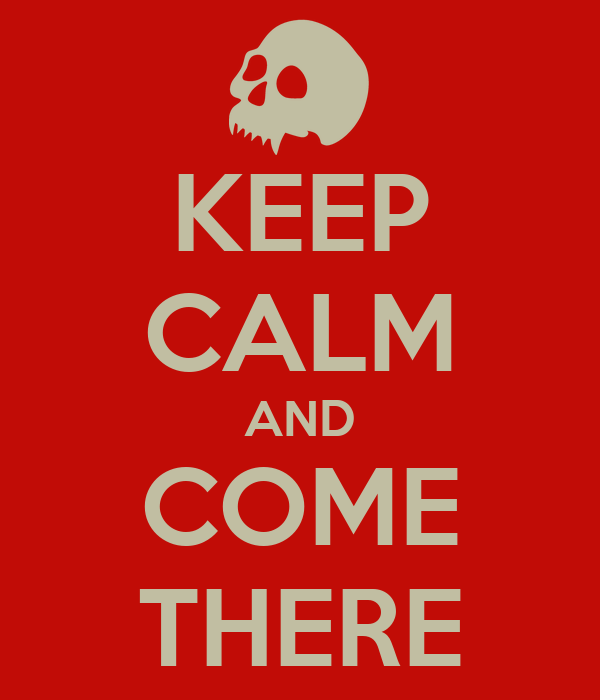 KEEP CALM AND COME THERE