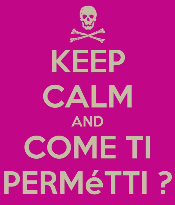 KEEP CALM AND COME TI PERMéTTI ?