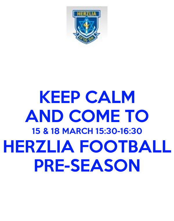 KEEP CALM AND COME TO 15 & 18 MARCH 15:30-16:30 HERZLIA FOOTBALL PRE-SEASON