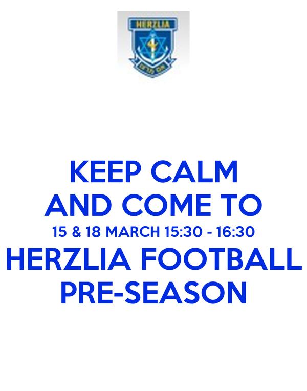 KEEP CALM AND COME TO 15 & 18 MARCH 15:30 - 16:30 HERZLIA FOOTBALL PRE-SEASON