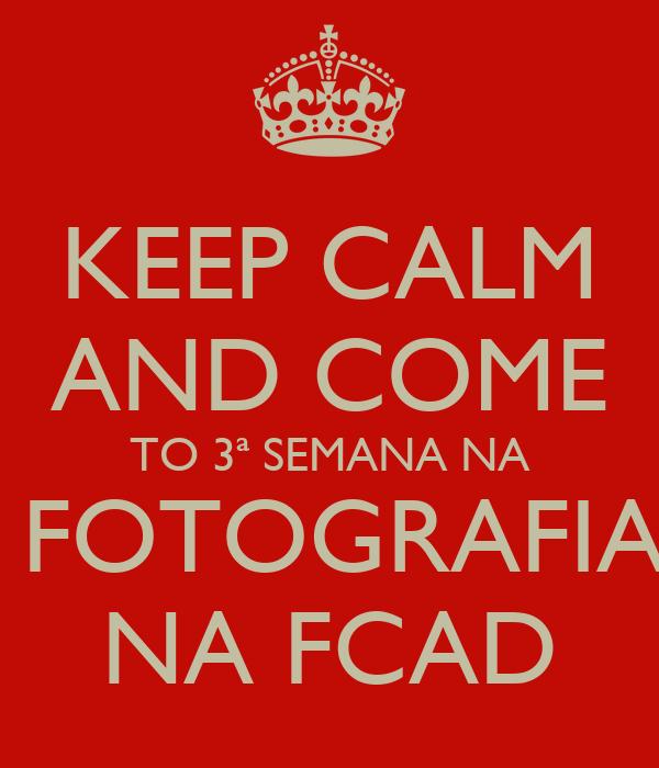KEEP CALM AND COME TO 3ª SEMANA NA  FOTOGRAFIA NA FCAD