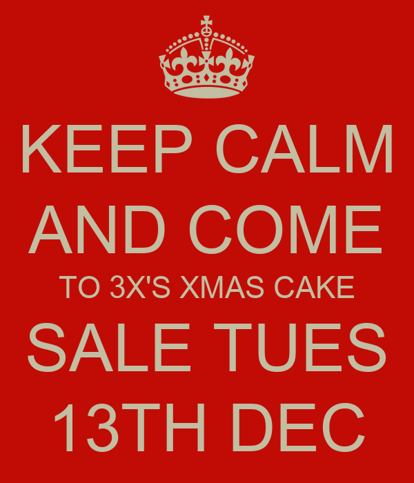KEEP CALM AND COME TO 3X'S XMAS CAKE SALE TUES 13TH DEC