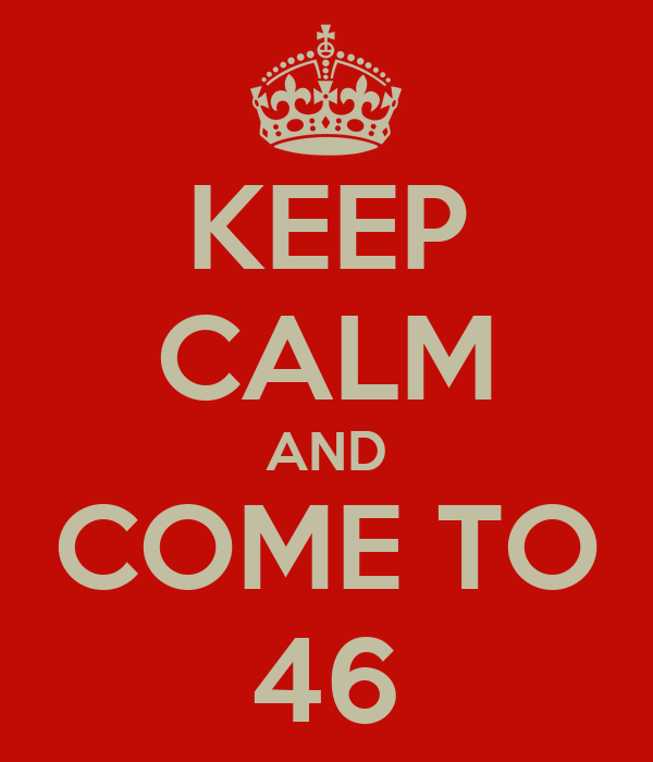 KEEP CALM AND COME TO 46