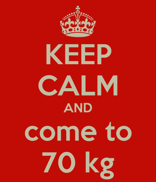 KEEP CALM AND come to 70 kg