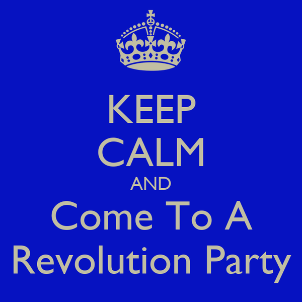 KEEP CALM AND Come To A Revolution Party