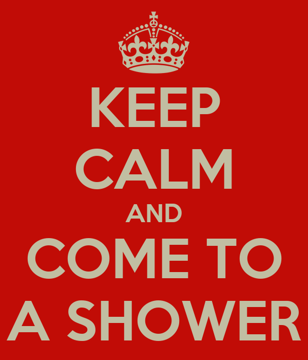 KEEP CALM AND COME TO A SHOWER