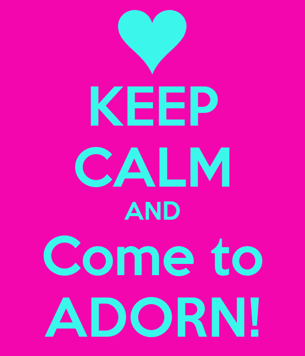KEEP CALM AND Come to ADORN!