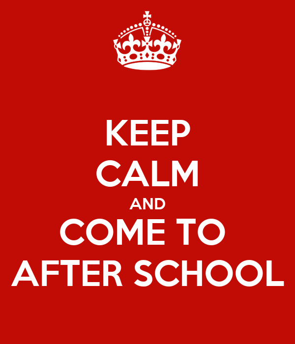 KEEP CALM AND COME TO  AFTER SCHOOL