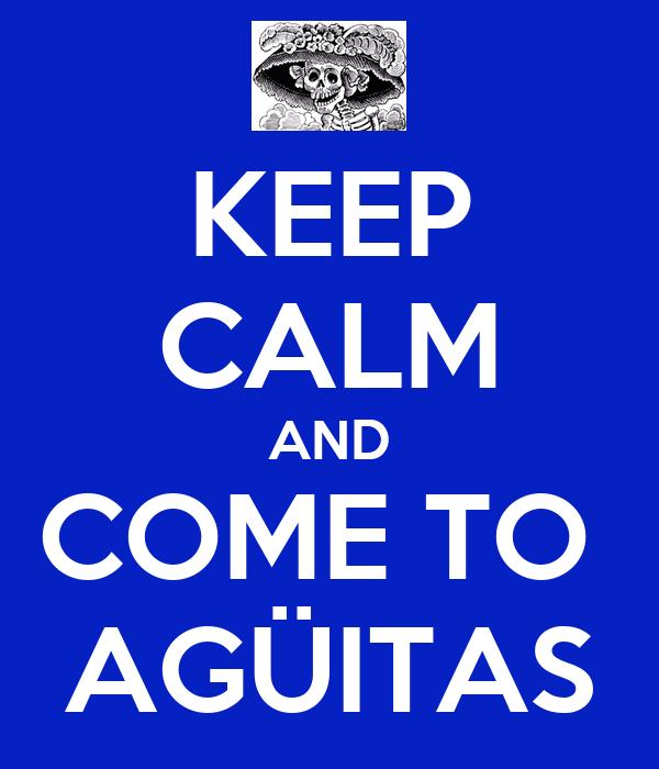 KEEP CALM AND COME TO  AGÜITAS
