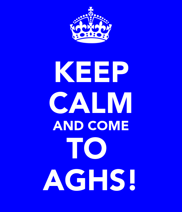 KEEP CALM AND COME TO  AGHS!