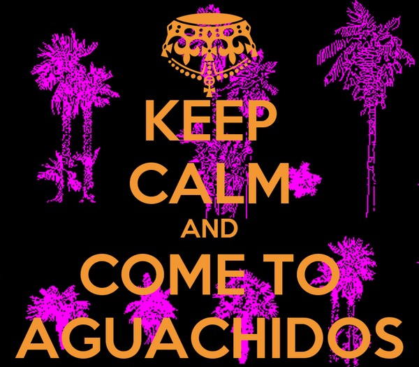 KEEP CALM AND COME TO AGUACHIDOS