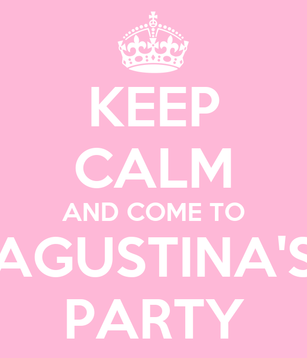 KEEP CALM AND COME TO AGUSTINA'S PARTY