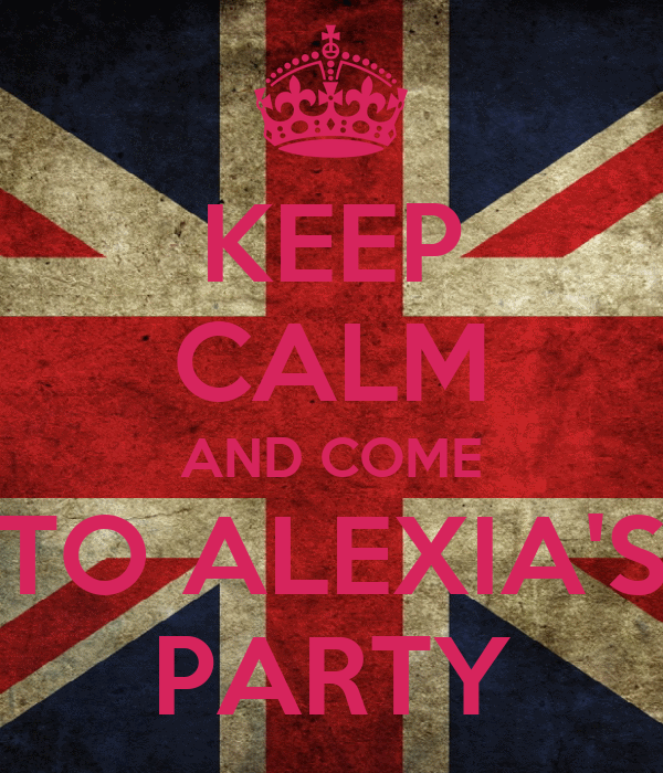 KEEP CALM AND COME TO ALEXIA'S PARTY