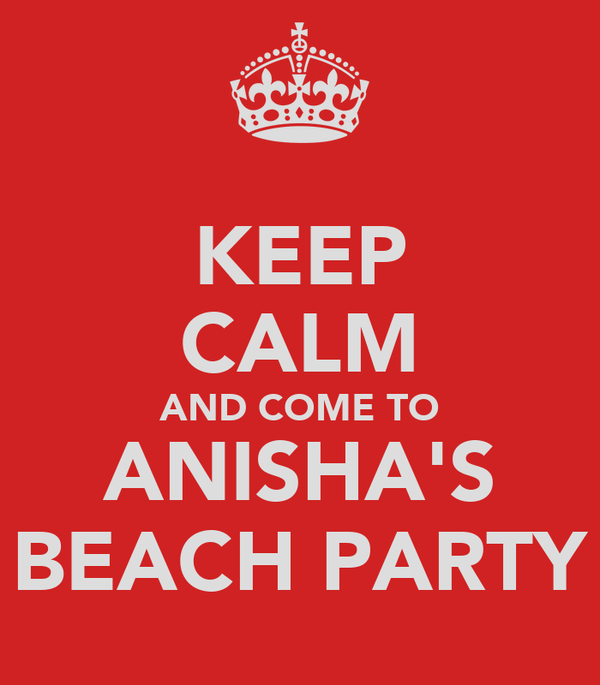 KEEP CALM AND COME TO ANISHA'S BEACH PARTY