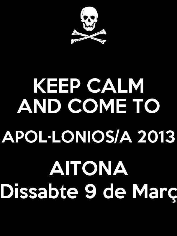 KEEP CALM AND COME TO APOL·LONIOS/A 2013 AITONA Dissabte 9 de Març