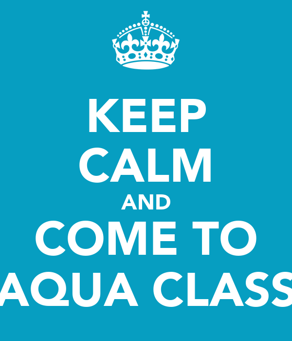 KEEP CALM AND COME TO AQUA CLASS