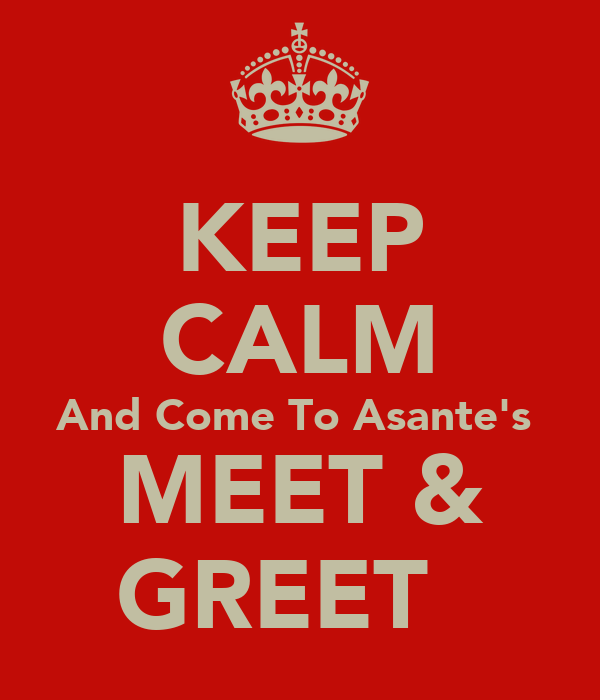 KEEP CALM And Come To Asante's  MEET & GREET