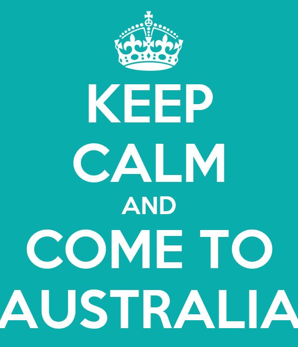 KEEP CALM AND COME TO AUSTRALIA