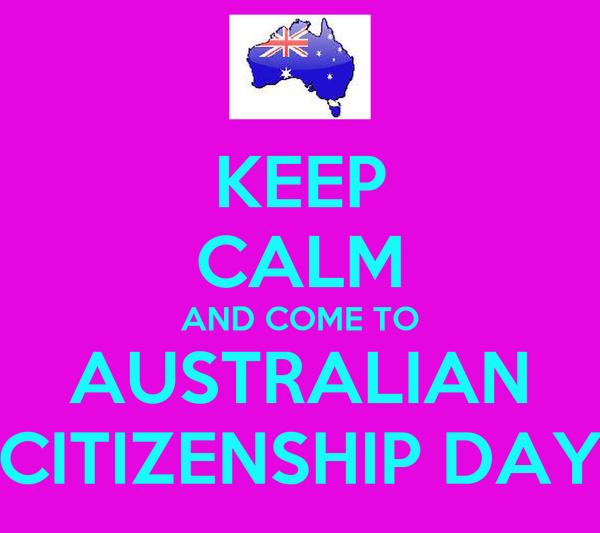 KEEP CALM AND COME TO AUSTRALIAN CITIZENSHIP DAY