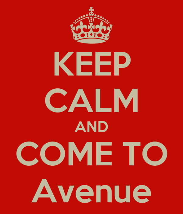 KEEP CALM AND COME TO Avenue