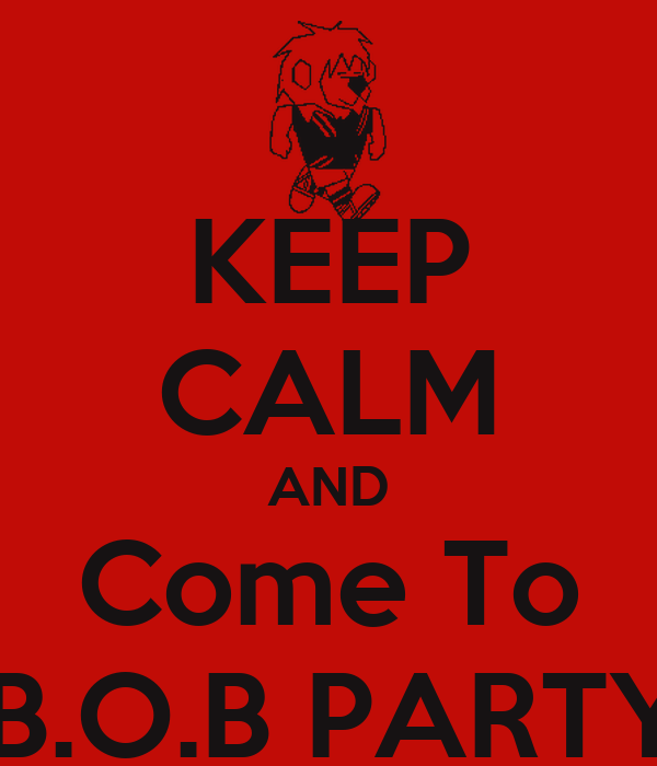 KEEP CALM AND Come To #B.O.B PARTY