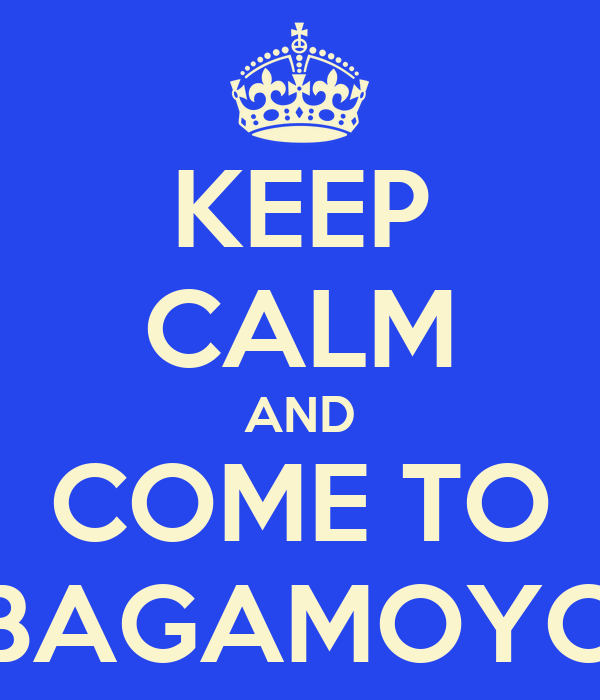 KEEP CALM AND COME TO BAGAMOYO