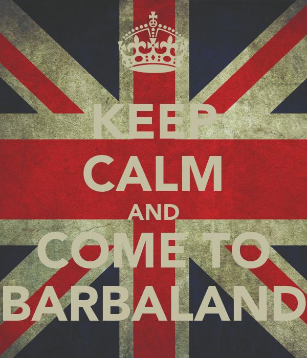 KEEP CALM AND COME TO BARBALAND