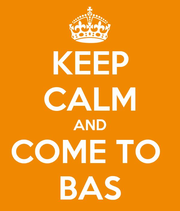 KEEP CALM AND COME TO  BAS