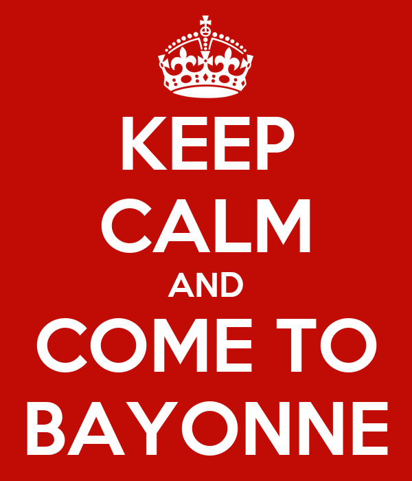 KEEP CALM AND COME TO BAYONNE