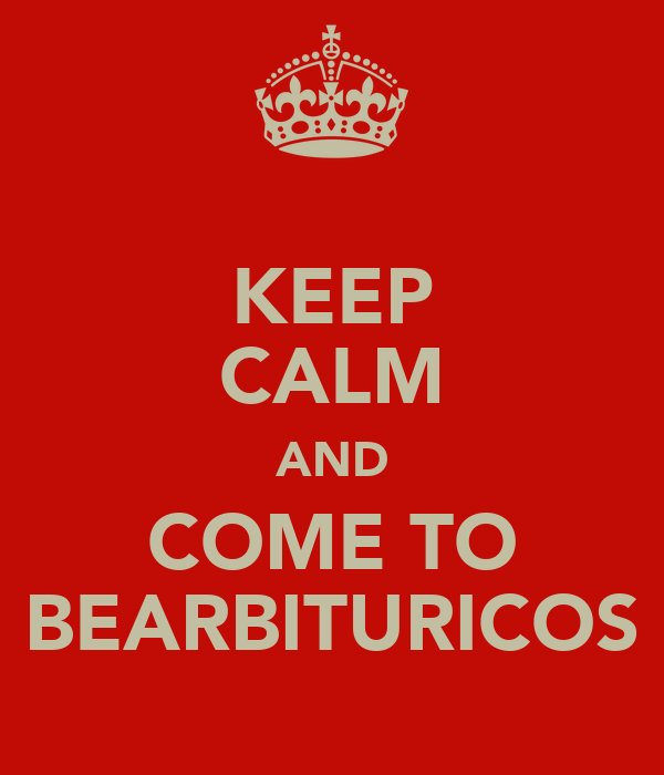 KEEP CALM AND COME TO BEARBITURICOS