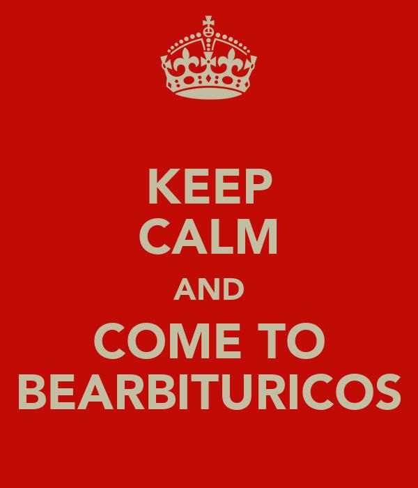 KEEP CALM AND COME TO BEARBITURICOS